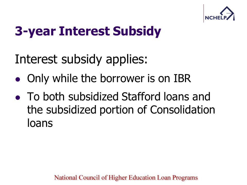3-year Interest Subsidy Interest subsidy applies: Only while the borrower is on IBR To both subsidized Stafford loans and the subsidized portion of Co