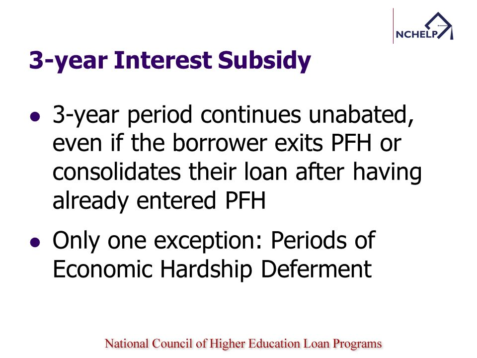 3-year Interest Subsidy 3-year period continues unabated, even if the borrower exits PFH or consolidates their loan after having already entered PFH O