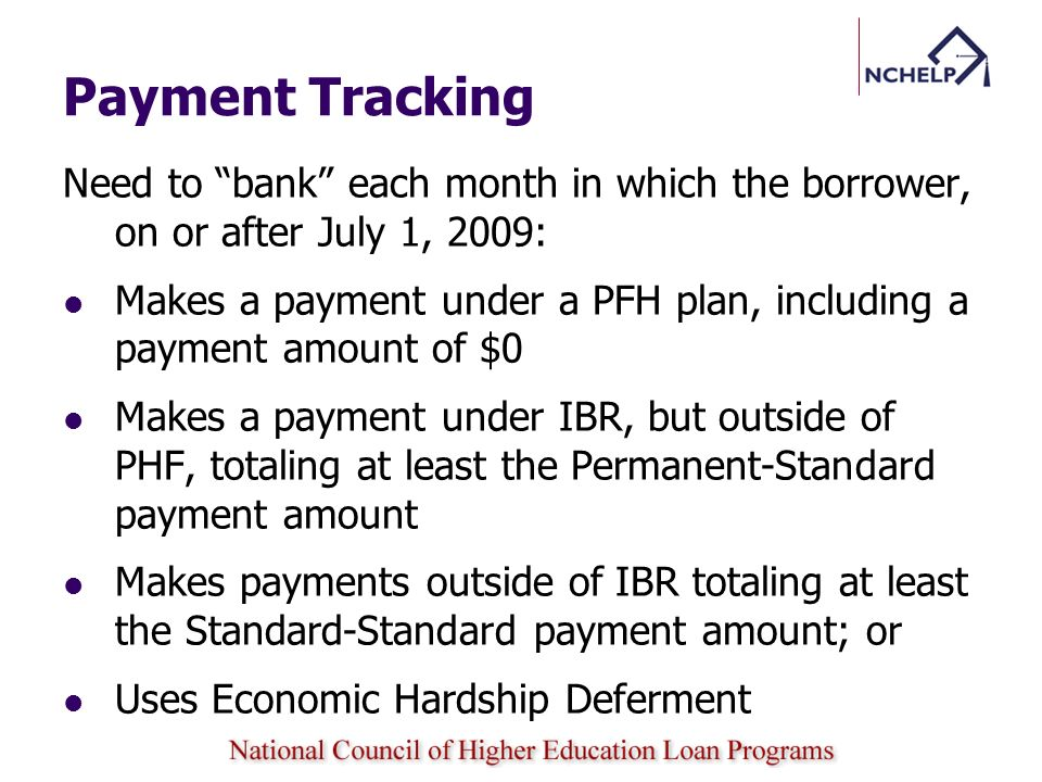 Payment Tracking Need to bank each month in which the borrower, on or after July 1, 2009: Makes a payment under a PFH plan, including a payment amount