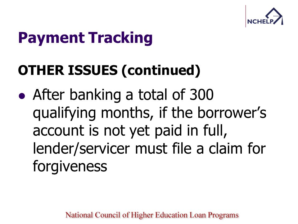 Payment Tracking OTHER ISSUES (continued) After banking a total of 300 qualifying months, if the borrowers account is not yet paid in full, lender/ser