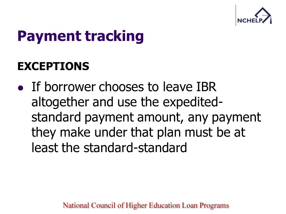 Payment tracking EXCEPTIONS If borrower chooses to leave IBR altogether and use the expedited- standard payment amount, any payment they make under th