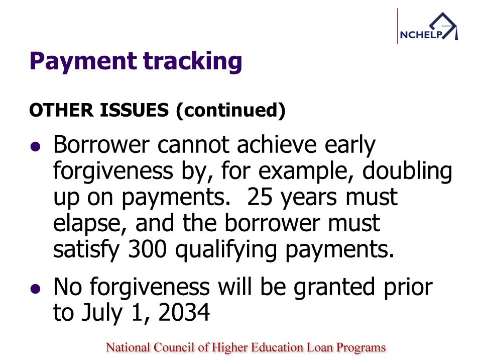 Payment tracking OTHER ISSUES (continued) Borrower cannot achieve early forgiveness by, for example, doubling up on payments. 25 years must elapse, an