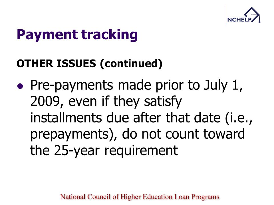 Payment tracking OTHER ISSUES (continued) Pre-payments made prior to July 1, 2009, even if they satisfy installments due after that date (i.e., prepay