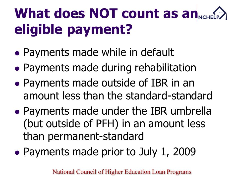 What does NOT count as an eligible payment? Payments made while in default Payments made during rehabilitation Payments made outside of IBR in an amou