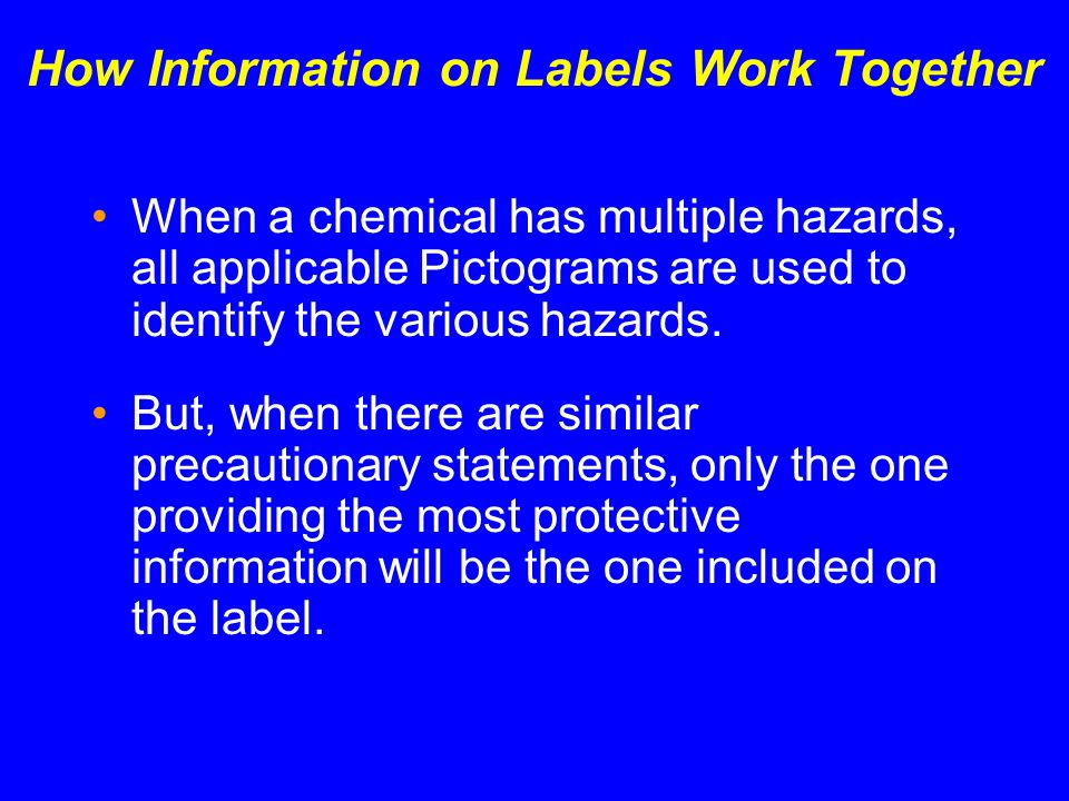 How Information on Labels Work Together When a chemical has multiple hazards, all applicable Pictograms are used to identify the various hazards. But,