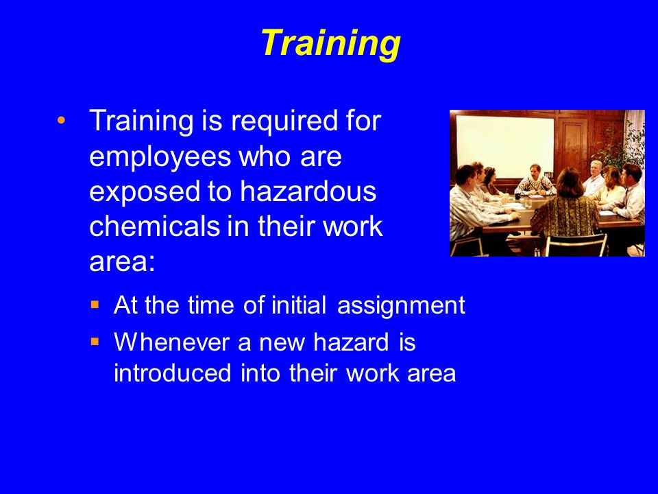 Training At the time of initial assignment Whenever a new hazard is introduced into their work area Training is required for employees who are exposed