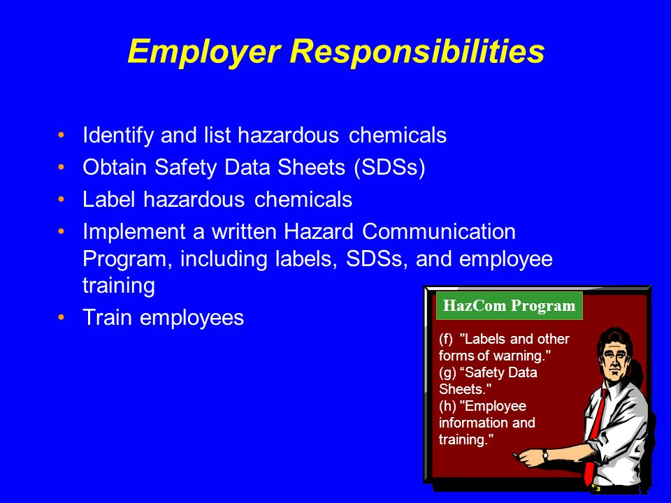 Employer Responsibilities Identify and list hazardous chemicals Obtain Safety Data Sheets (SDSs) Label hazardous chemicals Implement a written Hazard