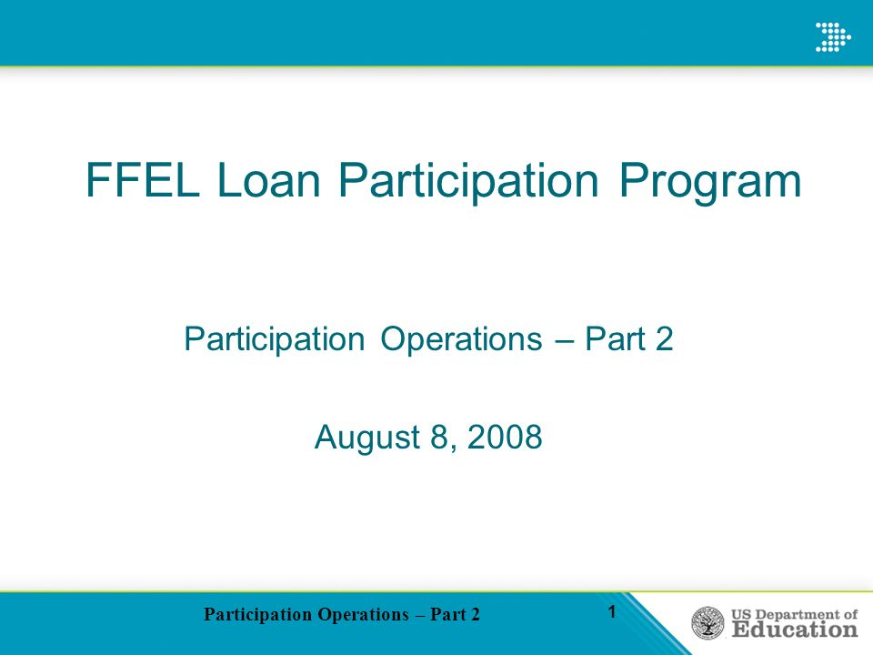 Participation Operations – Part 2 1 FFEL Loan Participation Program Participation Operations – Part 2 August 8, 2008