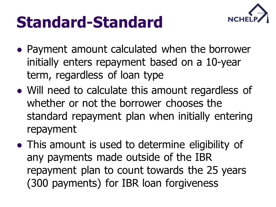 Standard-Standard Payment amount calculated when the borrower initially enters repayment based on a 10-year term, regardless of loan type Will need to calculate this amount regardless of whether or not the borrower chooses the standard repayment plan when initially entering repayment This amount is used to determine eligibility of any payments made outside of the IBR repayment plan to count towards the 25 years (300 payments) for IBR loan forgiveness