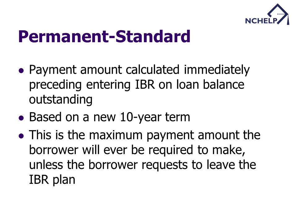 Permanent-Standard Payment amount calculated immediately preceding entering IBR on loan balance outstanding Based on a new 10-year term This is the maximum payment amount the borrower will ever be required to make, unless the borrower requests to leave the IBR plan