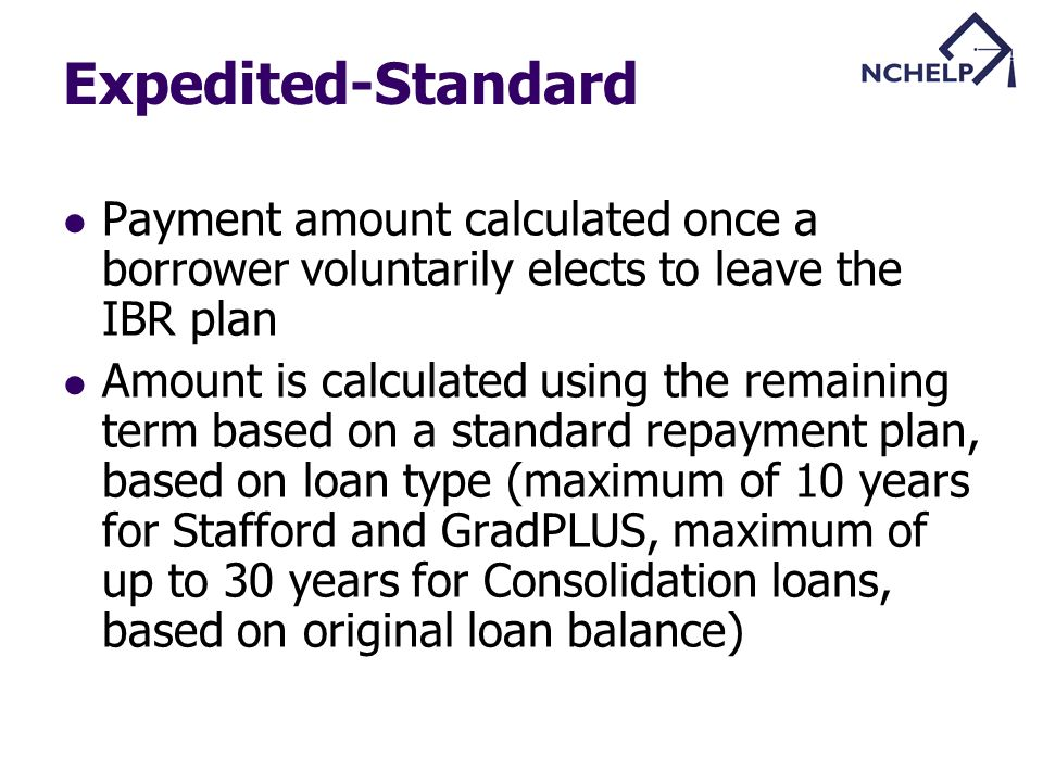 Expedited-Standard Payment amount calculated once a borrower voluntarily elects to leave the IBR plan Amount is calculated using the remaining term based on a standard repayment plan, based on loan type (maximum of 10 years for Stafford and GradPLUS, maximum of up to 30 years for Consolidation loans, based on original loan balance)