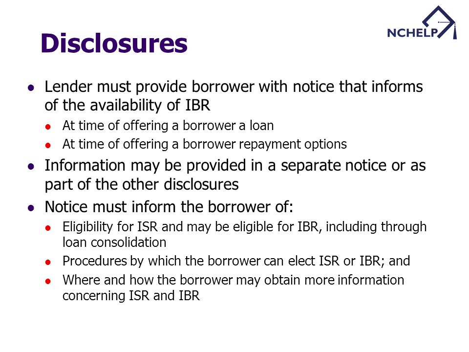 Disclosures Lender must provide borrower with notice that informs of the availability of IBR At time of offering a borrower a loan At time of offering a borrower repayment options Information may be provided in a separate notice or as part of the other disclosures Notice must inform the borrower of: Eligibility for ISR and may be eligible for IBR, including through loan consolidation Procedures by which the borrower can elect ISR or IBR; and Where and how the borrower may obtain more information concerning ISR and IBR
