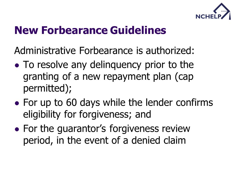 New Forbearance Guidelines Administrative Forbearance is authorized: To resolve any delinquency prior to the granting of a new repayment plan (cap permitted); For up to 60 days while the lender confirms eligibility for forgiveness; and For the guarantors forgiveness review period, in the event of a denied claim