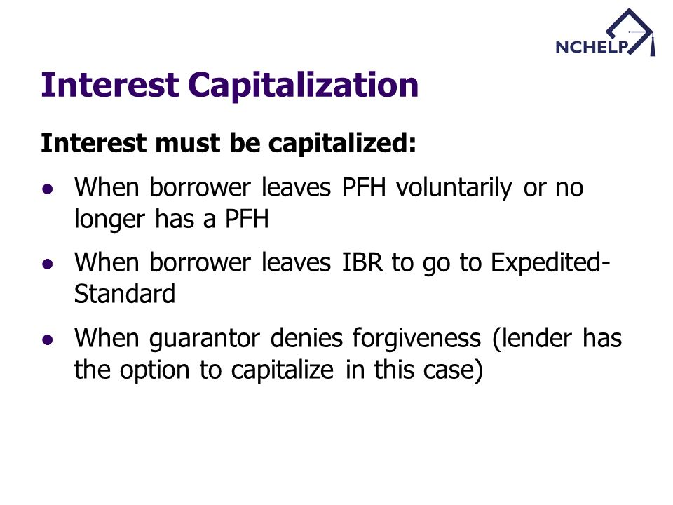 Interest Capitalization Interest must be capitalized: When borrower leaves PFH voluntarily or no longer has a PFH When borrower leaves IBR to go to Expedited- Standard When guarantor denies forgiveness (lender has the option to capitalize in this case)