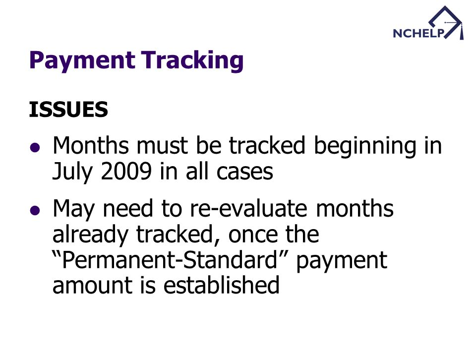 Payment Tracking ISSUES Months must be tracked beginning in July 2009 in all cases May need to re-evaluate months already tracked, once the Permanent-Standard payment amount is established