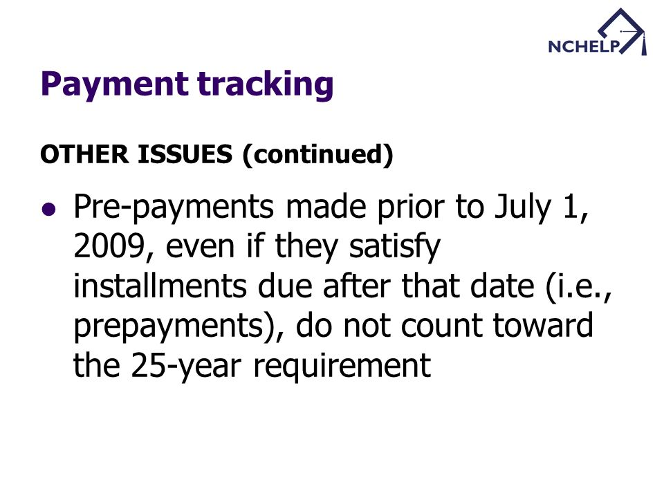Payment tracking OTHER ISSUES (continued) Pre-payments made prior to July 1, 2009, even if they satisfy installments due after that date (i.e., prepayments), do not count toward the 25-year requirement
