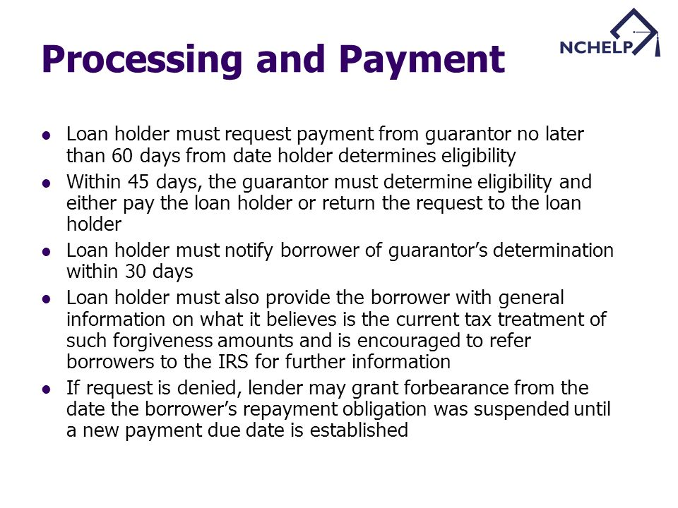 Processing and Payment Loan holder must request payment from guarantor no later than 60 days from date holder determines eligibility Within 45 days, the guarantor must determine eligibility and either pay the loan holder or return the request to the loan holder Loan holder must notify borrower of guarantors determination within 30 days Loan holder must also provide the borrower with general information on what it believes is the current tax treatment of such forgiveness amounts and is encouraged to refer borrowers to the IRS for further information If request is denied, lender may grant forbearance from the date the borrowers repayment obligation was suspended until a new payment due date is established