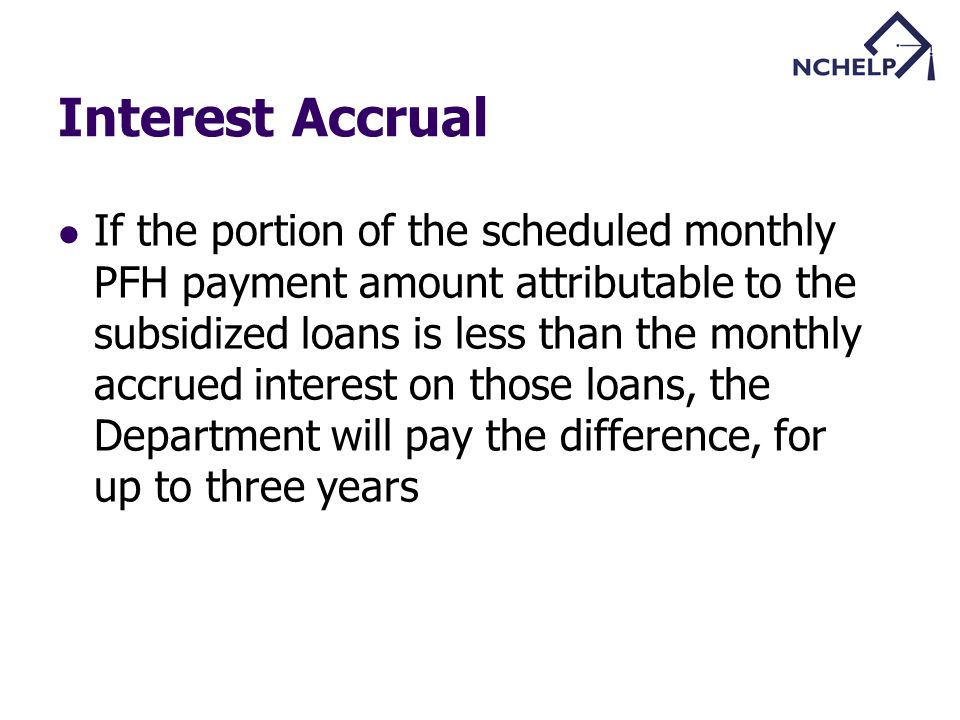 Interest Accrual If the portion of the scheduled monthly PFH payment amount attributable to the subsidized loans is less than the monthly accrued interest on those loans, the Department will pay the difference, for up to three years