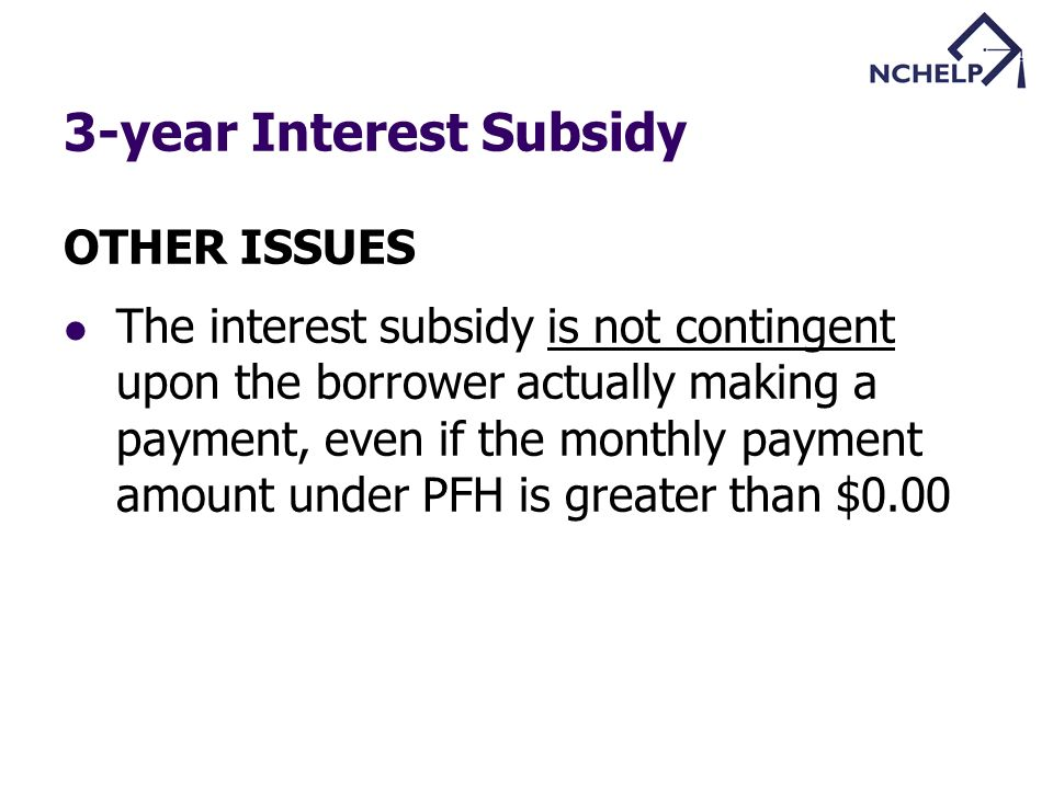 3-year Interest Subsidy OTHER ISSUES The interest subsidy is not contingent upon the borrower actually making a payment, even if the monthly payment amount under PFH is greater than $0.00