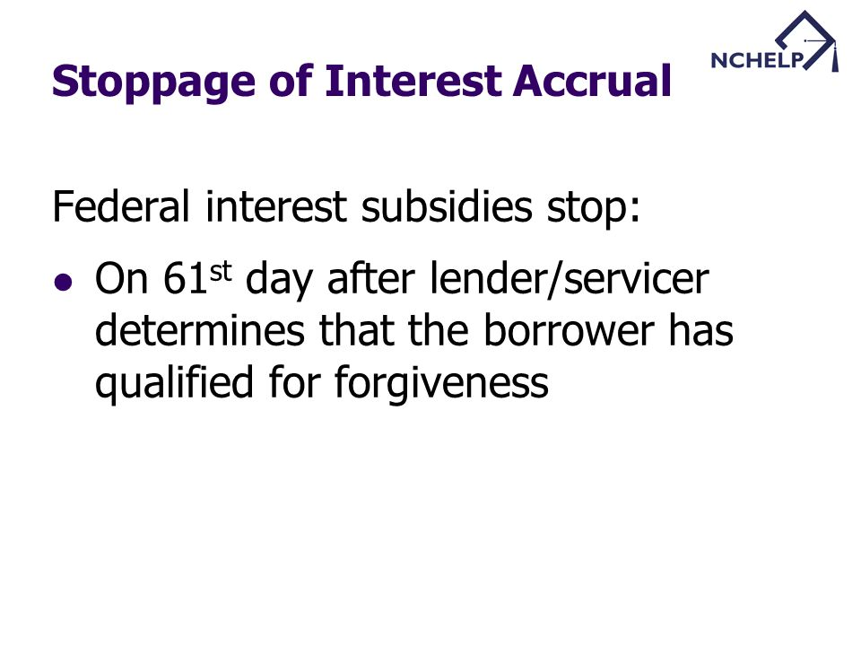 Stoppage of Interest Accrual Federal interest subsidies stop: On 61 st day after lender/servicer determines that the borrower has qualified for forgiveness