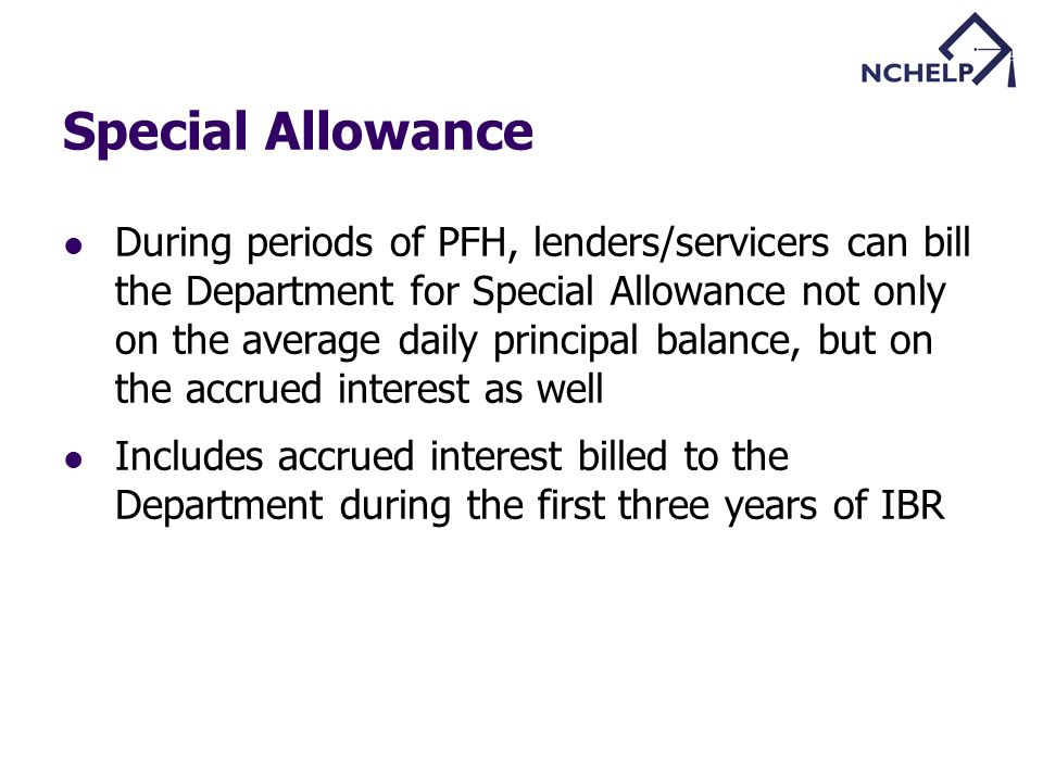 During periods of PFH, lenders/servicers can bill the Department for Special Allowance not only on the average daily principal balance, but on the accrued interest as well Includes accrued interest billed to the Department during the first three years of IBR
