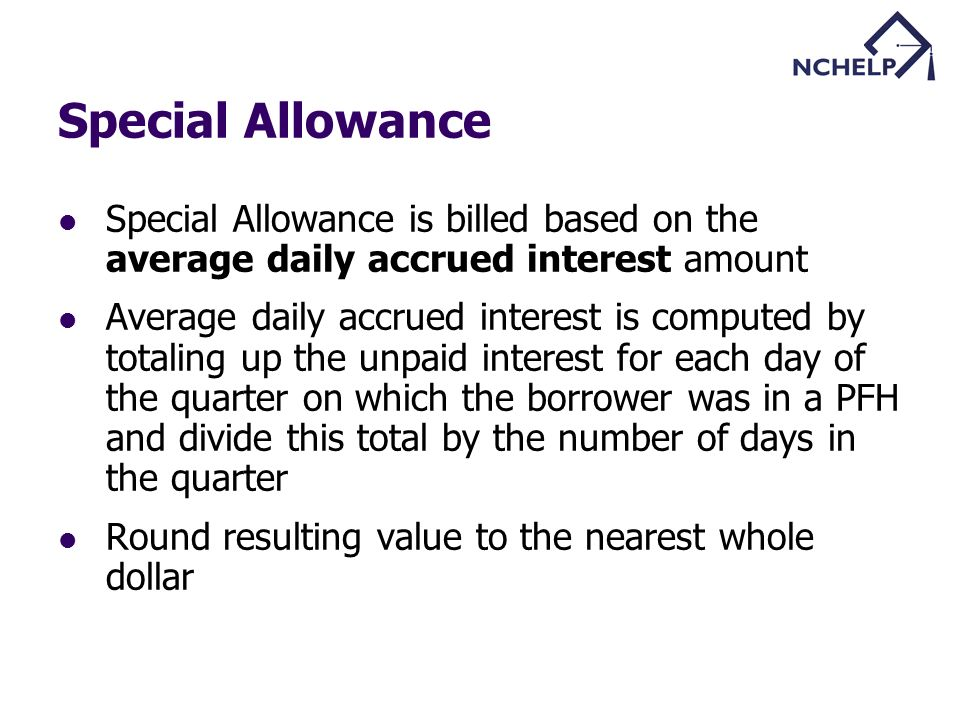 Special Allowance Special Allowance is billed based on the average daily accrued interest amount Average daily accrued interest is computed by totaling up the unpaid interest for each day of the quarter on which the borrower was in a PFH and divide this total by the number of days in the quarter Round resulting value to the nearest whole dollar