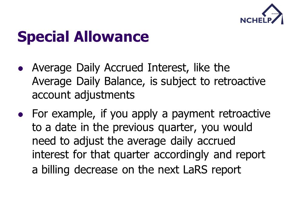 Special Allowance Average Daily Accrued Interest, like the Average Daily Balance, is subject to retroactive account adjustments For example, if you apply a payment retroactive to a date in the previous quarter, you would need to adjust the average daily accrued interest for that quarter accordingly and report a billing decrease on the next LaRS report