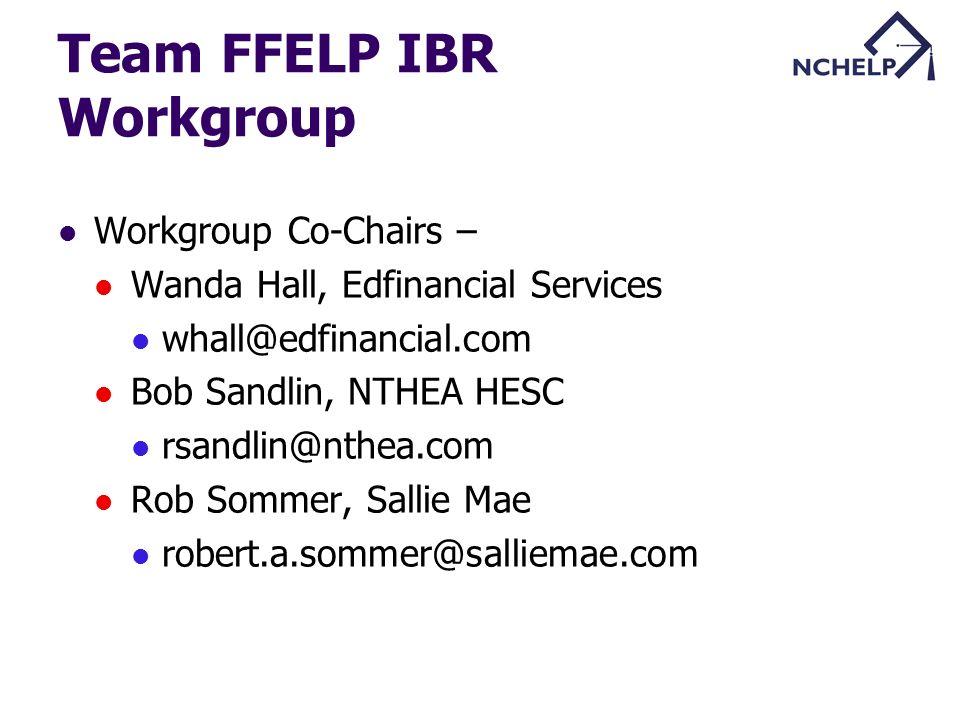 Team FFELP IBR Workgroup Workgroup Co-Chairs – Wanda Hall, Edfinancial Services whall@edfinancial.com Bob Sandlin, NTHEA HESC rsandlin@nthea.com Rob S
