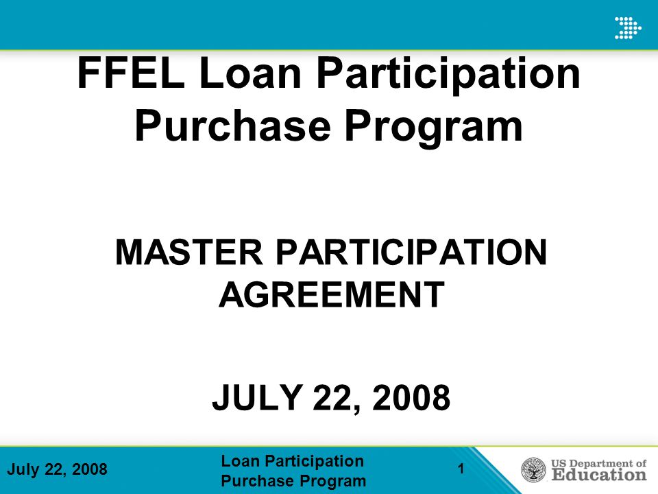 July 22, 2008 Loan Participation Purchase Program 1 MASTER PARTICIPATION AGREEMENT JULY 22, 2008 FFEL Loan Participation Purchase Program