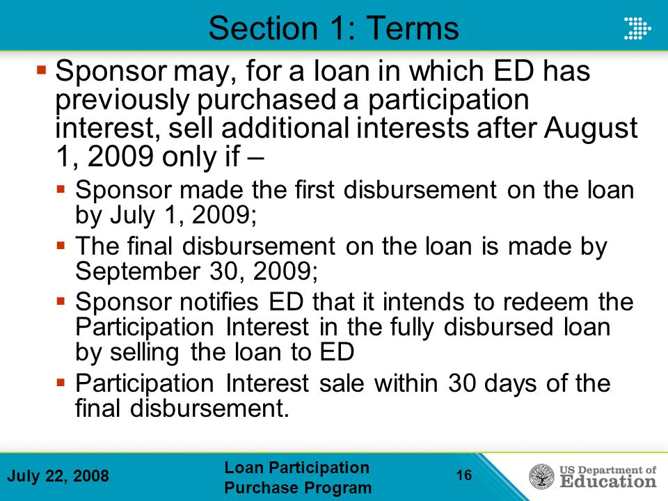 July 22, 2008 Loan Participation Purchase Program 16 Section 1: Terms Sponsor may, for a loan in which ED has previously purchased a participation interest, sell additional interests after August 1, 2009 only if – Sponsor made the first disbursement on the loan by July 1, 2009; The final disbursement on the loan is made by September 30, 2009; Sponsor notifies ED that it intends to redeem the Participation Interest in the fully disbursed loan by selling the loan to ED Participation Interest sale within 30 days of the final disbursement.