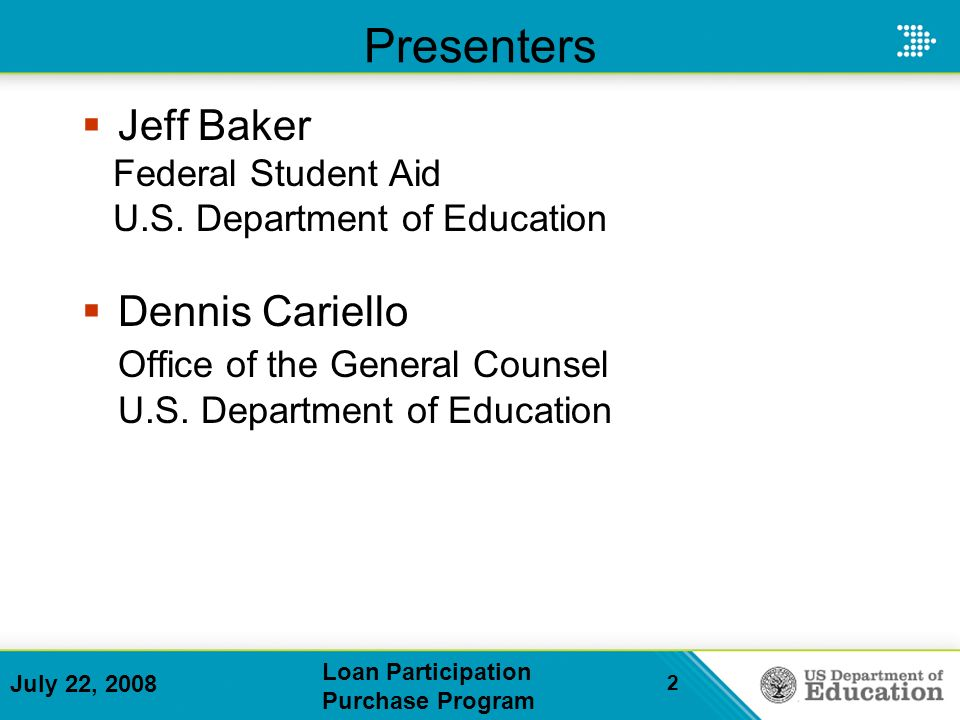 July 22, 2008 Loan Participation Purchase Program 2 Presenters Jeff Baker Federal Student Aid U.S.
