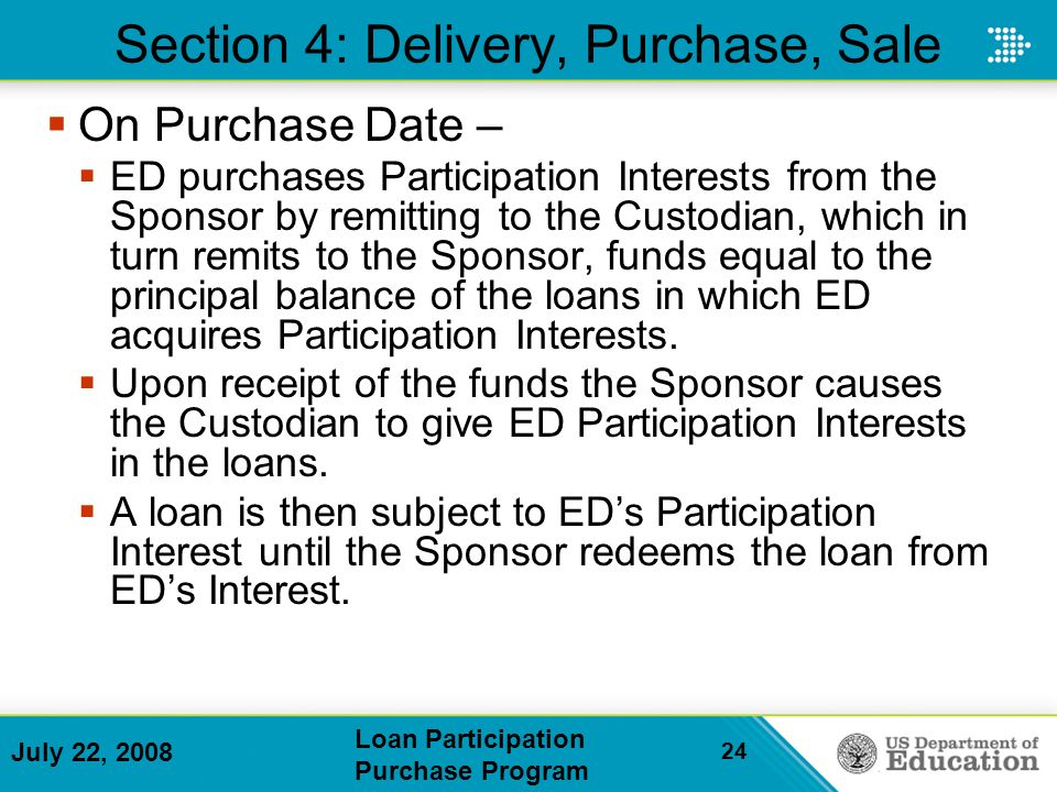 July 22, 2008 Loan Participation Purchase Program 24 Section 4: Delivery, Purchase, Sale On Purchase Date – ED purchases Participation Interests from the Sponsor by remitting to the Custodian, which in turn remits to the Sponsor, funds equal to the principal balance of the loans in which ED acquires Participation Interests.