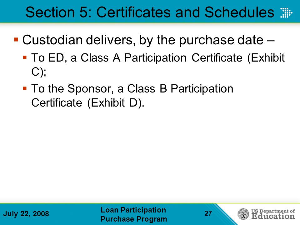 July 22, 2008 Loan Participation Purchase Program 27 Section 5: Certificates and Schedules Custodian delivers, by the purchase date – To ED, a Class A Participation Certificate (Exhibit C); To the Sponsor, a Class B Participation Certificate (Exhibit D).