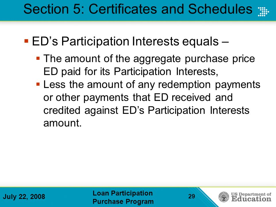 July 22, 2008 Loan Participation Purchase Program 29 Section 5: Certificates and Schedules EDs Participation Interests equals – The amount of the aggregate purchase price ED paid for its Participation Interests, Less the amount of any redemption payments or other payments that ED received and credited against EDs Participation Interests amount.