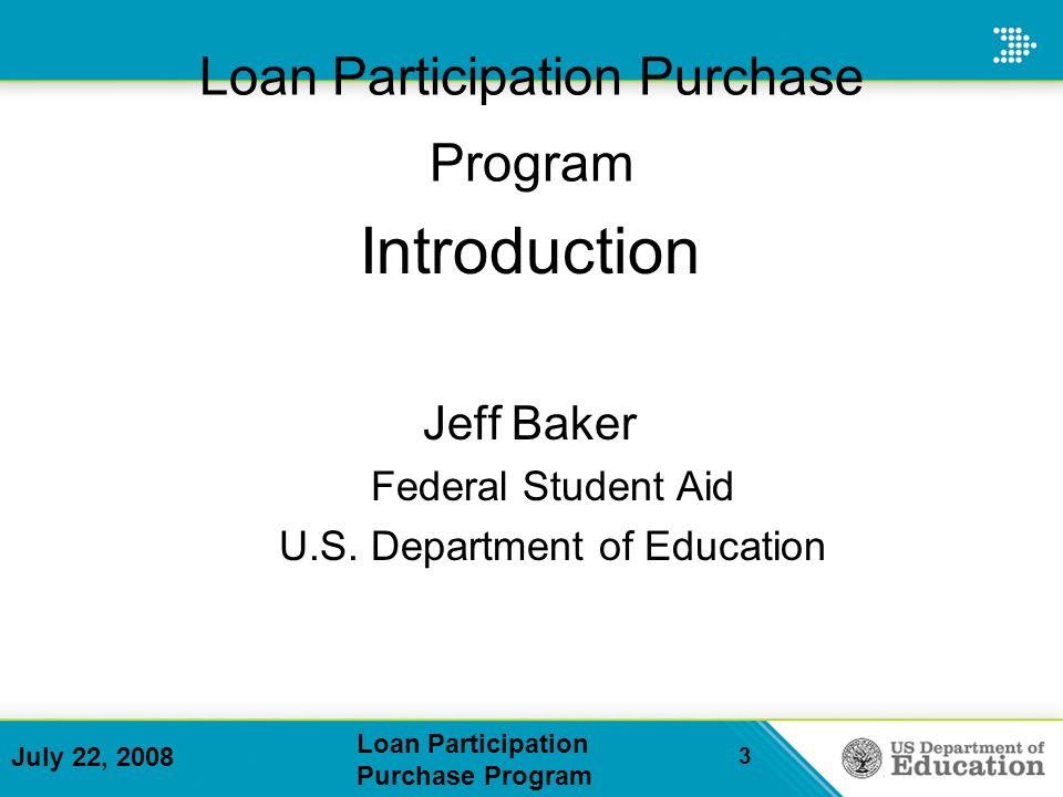July 22, 2008 Loan Participation Purchase Program 3 Loan Participation Purchase Program Introduction Jeff Baker Federal Student Aid U.S.