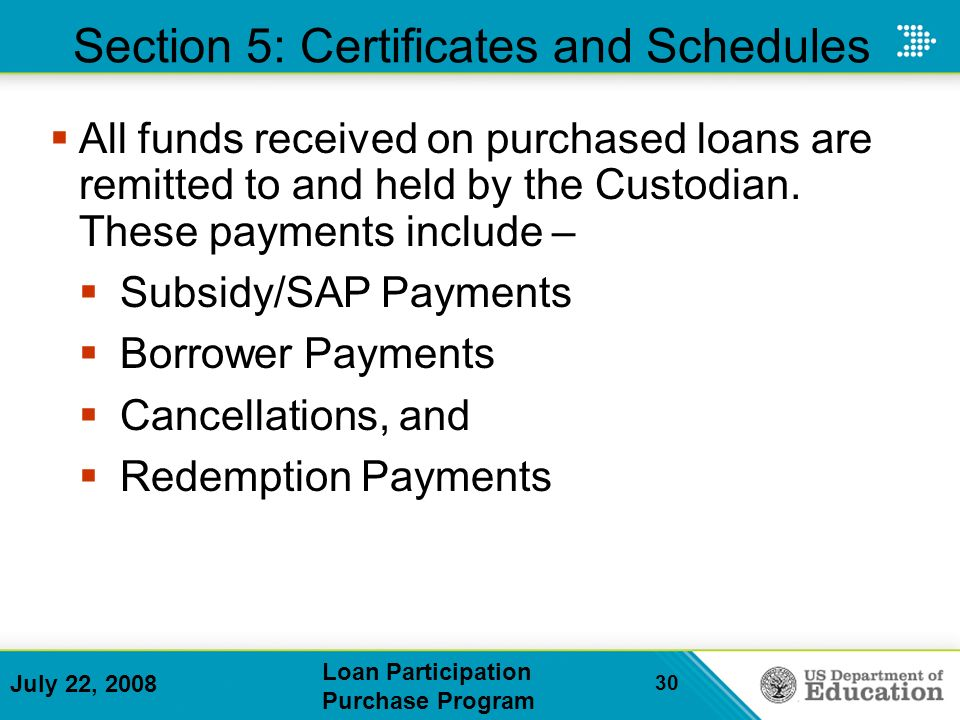 July 22, 2008 Loan Participation Purchase Program 30 Section 5: Certificates and Schedules All funds received on purchased loans are remitted to and held by the Custodian.