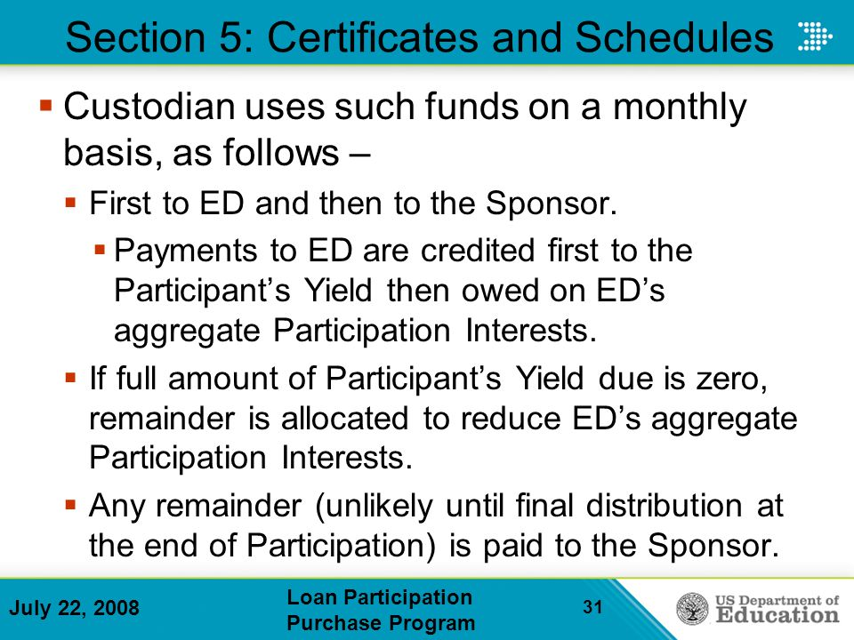 July 22, 2008 Loan Participation Purchase Program 31 Section 5: Certificates and Schedules Custodian uses such funds on a monthly basis, as follows – First to ED and then to the Sponsor.