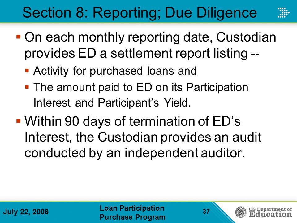 July 22, 2008 Loan Participation Purchase Program 37 Section 8: Reporting; Due Diligence On each monthly reporting date, Custodian provides ED a settlement report listing -- Activity for purchased loans and The amount paid to ED on its Participation Interest and Participants Yield.