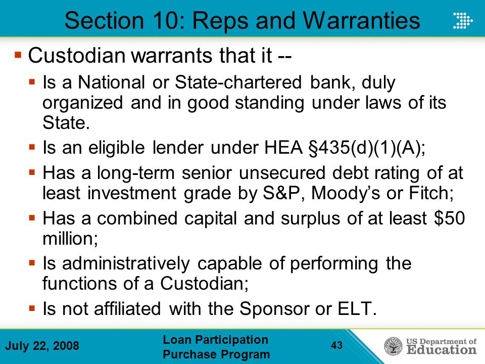 July 22, 2008 Loan Participation Purchase Program 43 Section 10: Reps and Warranties Custodian warrants that it -- Is a National or State-chartered bank, duly organized and in good standing under laws of its State.