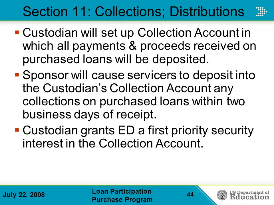 July 22, 2008 Loan Participation Purchase Program 44 Section 11: Collections; Distributions Custodian will set up Collection Account in which all payments & proceeds received on purchased loans will be deposited.