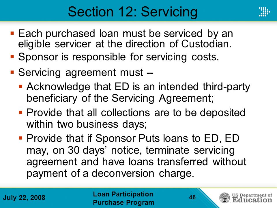 July 22, 2008 Loan Participation Purchase Program 46 Section 12: Servicing Each purchased loan must be serviced by an eligible servicer at the direction of Custodian.