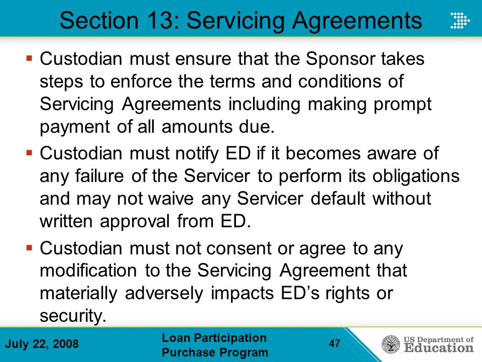 July 22, 2008 Loan Participation Purchase Program 47 Section 13: Servicing Agreements Custodian must ensure that the Sponsor takes steps to enforce the terms and conditions of Servicing Agreements including making prompt payment of all amounts due.