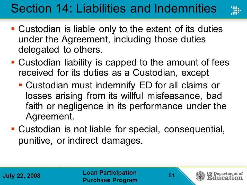 July 22, 2008 Loan Participation Purchase Program 51 Section 14: Liabilities and Indemnities Custodian is liable only to the extent of its duties under the Agreement, including those duties delegated to others.