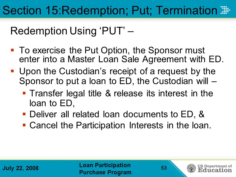 July 22, 2008 Loan Participation Purchase Program 53 Section 15:Redemption; Put; Termination Redemption Using PUT – To exercise the Put Option, the Sponsor must enter into a Master Loan Sale Agreement with ED.