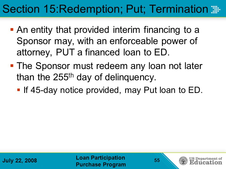 July 22, 2008 Loan Participation Purchase Program 55 An entity that provided interim financing to a Sponsor may, with an enforceable power of attorney, PUT a financed loan to ED.