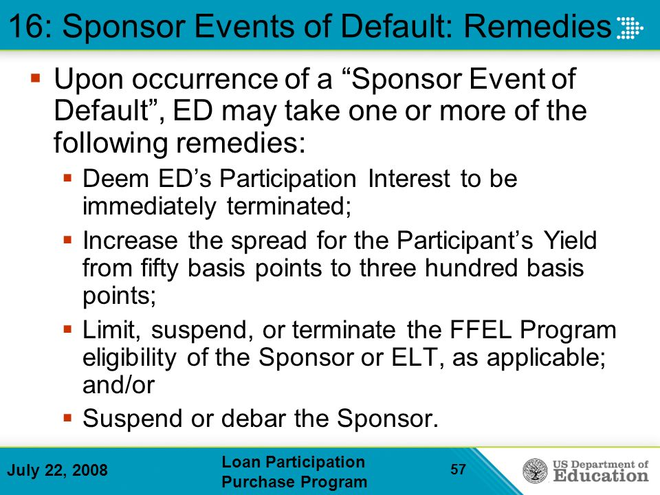 July 22, 2008 Loan Participation Purchase Program 57 16: Sponsor Events of Default: Remedies Upon occurrence of a Sponsor Event of Default, ED may take one or more of the following remedies: Deem EDs Participation Interest to be immediately terminated; Increase the spread for the Participants Yield from fifty basis points to three hundred basis points; Limit, suspend, or terminate the FFEL Program eligibility of the Sponsor or ELT, as applicable; and/or Suspend or debar the Sponsor.