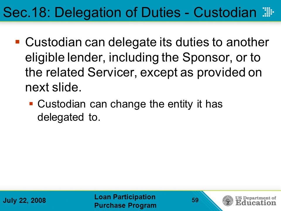July 22, 2008 Loan Participation Purchase Program 59 Custodian can delegate its duties to another eligible lender, including the Sponsor, or to the related Servicer, except as provided on next slide.