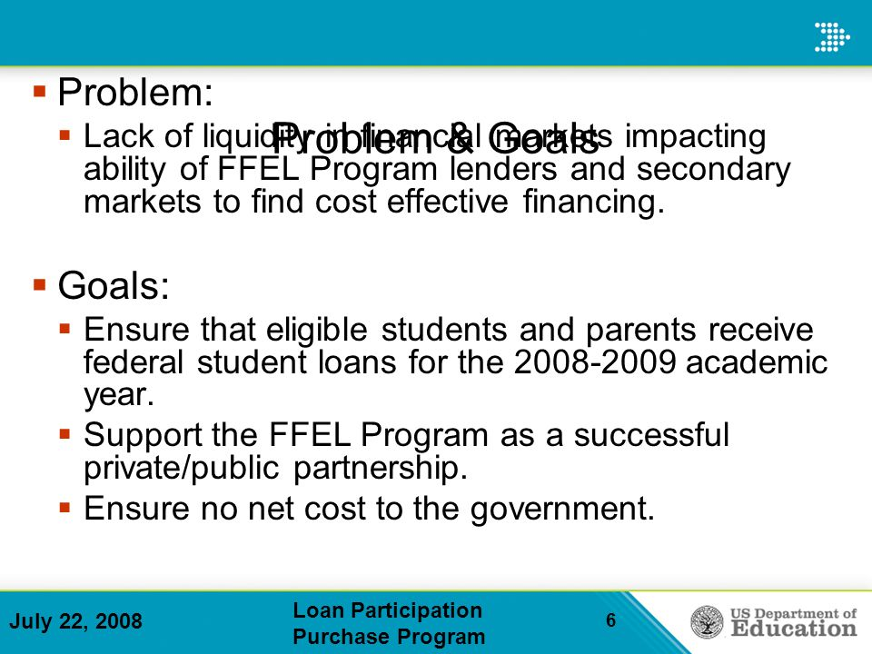 July 22, 2008 Loan Participation Purchase Program 6 Problem & Goals Problem: Lack of liquidity in financial markets impacting ability of FFEL Program lenders and secondary markets to find cost effective financing.