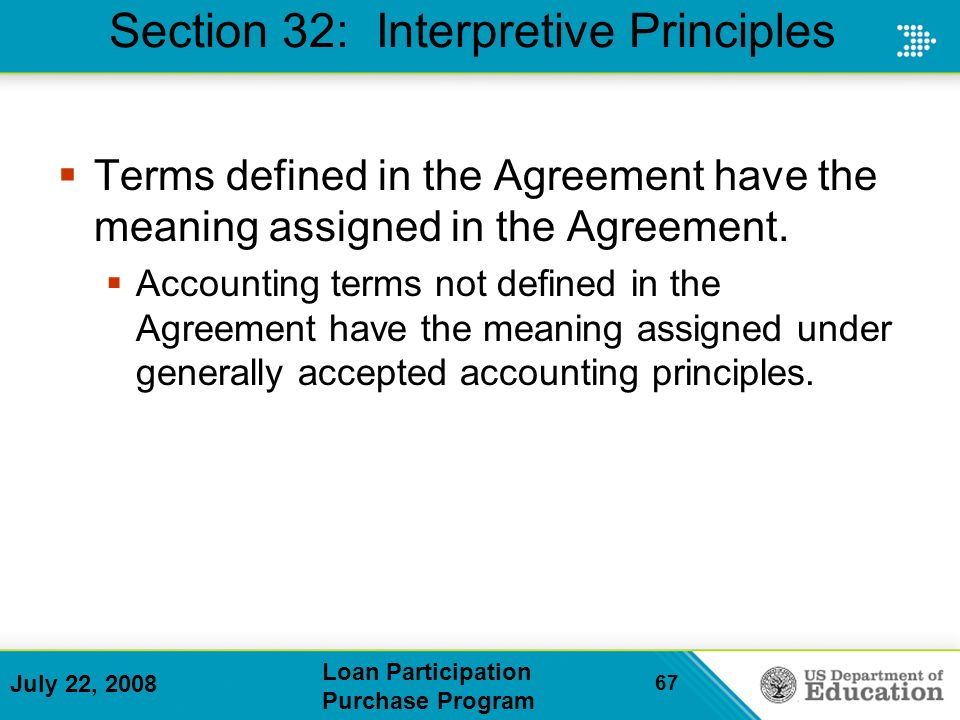 July 22, 2008 Loan Participation Purchase Program 67 Section 32: Interpretive Principles Terms defined in the Agreement have the meaning assigned in the Agreement.