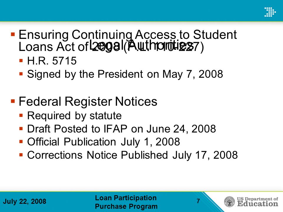 July 22, 2008 Loan Participation Purchase Program 7 Legal Authorities Ensuring Continuing Access to Student Loans Act of 2008 (P.L.